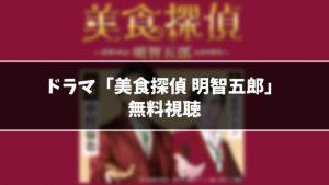 【無料】ドラマ『美食探偵 明智五郎』見逃し動画を無料視聴する方法(1話〜最終回を全話フル配信)