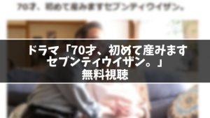 【無料】ドラマ『70才、初めて産みますセブンティウイザン。』見逃し動画を無料視聴する方法(1話〜最終回を全話フル配信)
