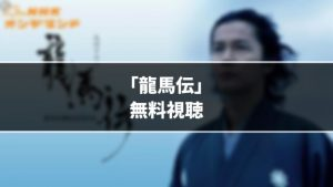 【無料】大河ドラマ『龍馬伝』見逃し動画を無料視聴する方法(1話〜38話をフル配信)
