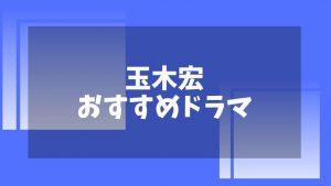 玉木宏が出演するおすすめドラマまとめ