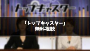 【無料】ドラマ『トップキャスター』見逃し動画を無料視聴する方法(1話〜最終回を全話フル配信)