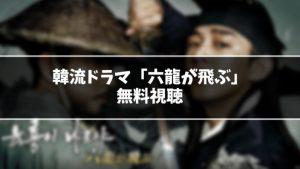 【無料】韓流ドラマ『六龍が飛ぶ』見逃し動画を無料視聴する方法(1話〜最終回を全話フル配信)