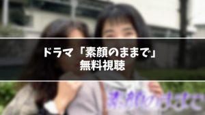 【無料】ドラマ『素顔のままで』見逃し動画を無料視聴する方法(1話〜最終回を全話フル配信)
