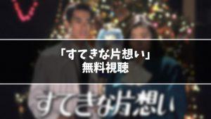 【無料】ドラマ『すてきな片想い』見逃し動画を無料視聴する方法(1話〜最終回を全話フル配信)