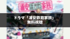 【無料】ドラマ『浦安鉄筋家族』見逃し動画を無料視聴する方法(1話〜最終回を全話フル配信)