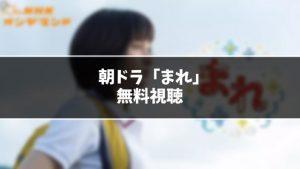 【無料】朝ドラ『まれ』見逃し動画を無料視聴する方法(1話〜最終回を全話フル配信)