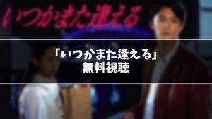 【無料】ドラマ『いつかまた逢える』見逃し動画を無料視聴する方法(1話〜最終回を全話フル配信)