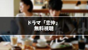 【無料】ドラマ『恋仲』見逃し動画を無料視聴する方法(1話〜最終回を全話フル配信)