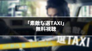 【無料】ドラマ『素敵な選TAXI』見逃し動画を無料視聴する方法(1話〜最終回を全話フル配信)