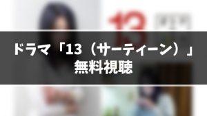 【無料動画】ドラマ『13』見逃し動画を無料視聴する方法(1話〜最終回を全話フル配信)【サーティーン|今日の最新話も視聴OK】