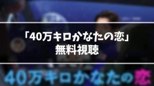 【無料動画】ドラマ『40万キロかなたの恋』見逃し動画を無料視聴する方法(1話〜最終回を全話フル配信)【今日の最新話も視聴OK】