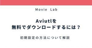 AviUtlを無料で使う方法【解説】ダウンロードから初期設定まで