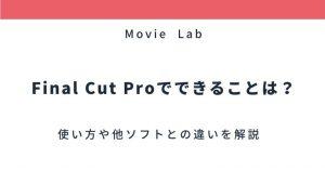 Final Cut Proの使い方は?実際にできることから他社ソフトとの比較まで解説