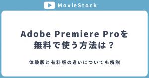 Adobe Premiere Proを無料で使うには?体験版と有料版の違いについても解説